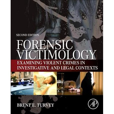 Forensic Victimology : Examining Violent Crime Victims in Investigative and Legal