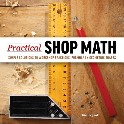 Practical Shop Math : Simple Solutions to Workshop Fractions, Formulas + Geometric Shapes (Craft Solutions)