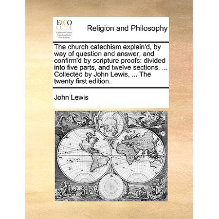 The Church Catechism Explain'd, by Way of Question and Answer; And Confirm'd by Scripture Proofs : Divided Into Five Parts, and Twelve Sections. ... Collected by John Lewis, ... the (John Lewis 20 Off Code)
