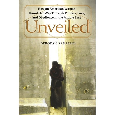Unveiled : How an American Woman Found Her Way Through Politics, Love, and Obedience in the Middle