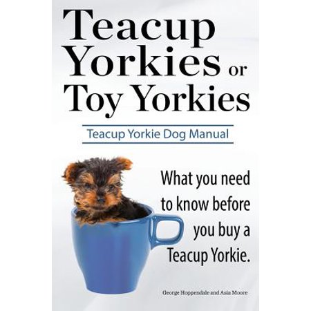 Teacup Yorkies or Toy Yorkies. Ultimate Teacup Yorkie Dog Manual. What You Need to Know Before You Buy a Teacup Yorkie or Toy