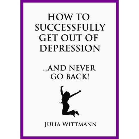 How to Successfully Get Out of Depression and Never Go Back -