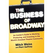 The Business of Broadway : An Insider?s Guide to Working, Producing, and Investing in the World?s Greatest Theatre Community