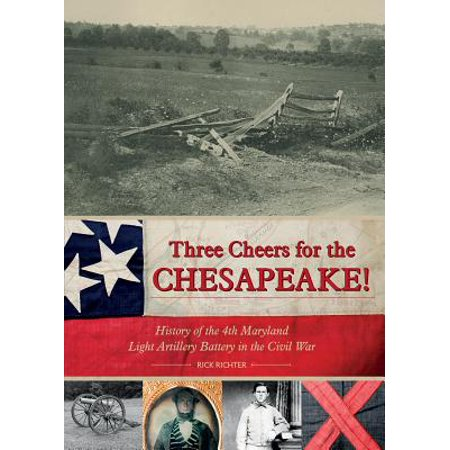 Three Cheers for the Chesapeake! : History of the 4th Maryland Light Artillery Battery in the Civil -