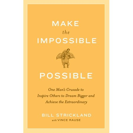 Make the Impossible Possible : One Man's Crusade to Inspire Others to Dream Bigger and Achieve the