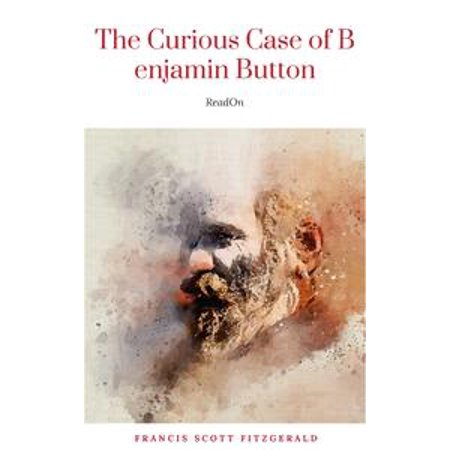 The Curious Case of Benjamin Button (Story That Inspired The Movie Starring Brad Pitt) - eBook
