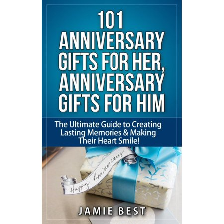 101 Anniversary Gifts for Her, Anniversary Gifts for Him: The Ultimate Guide to Creating Lasting Memories & Making Their Heart Smile! -