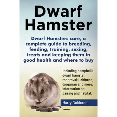 Dwarf Hamsters Care, a Complete Guide to Breeding, Feeding, Training, Sexing, Treats and Keeping Them in Good Health and Where to