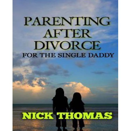 Parenting After Divorce For The Single Daddy  The Best Guide To Helping Single Dads Deal With Parenting Challenges After A Divorce