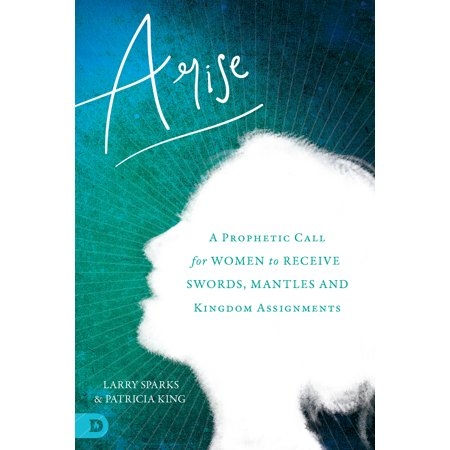 Arise : A Prophetic Call for Women to Receive Swords, Mantles, and Kingdom