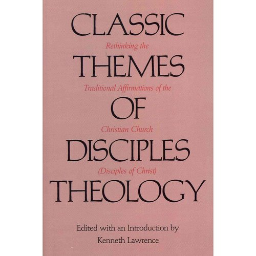 Classic Themes of Disciples Theology: Rethinking the Traditional Affirmations of the Christian Church (Disciples of Christ)