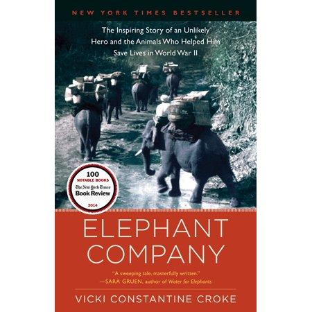 Elephant Company : The Inspiring Story of an Unlikely Hero and the Animals Who Helped Him Save  Lives in World War