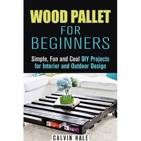 Wood Pallet for Beginners: Simple, Fun and Cool DIY Projects for Interior and Outdoor Design - eBook (Fun Halloween Diy Projects)