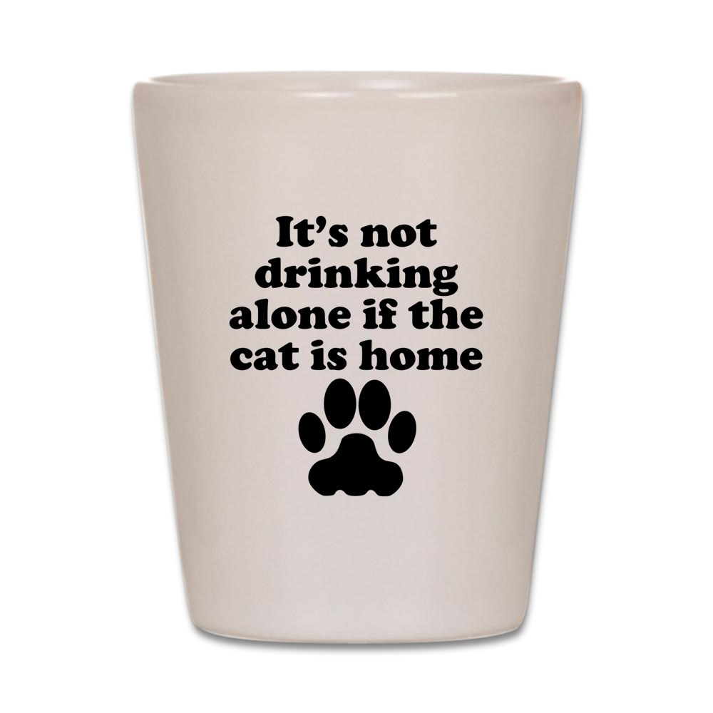 CafePress - Its Not Drinking Alone If The Cat Is Home Shot Gla - White Shot Glass, Unique and Funny Shot Glass