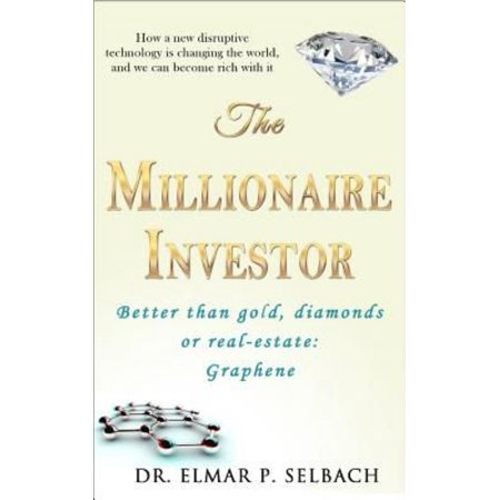 The Millionaire Investor Better Than Gold  Diamonds Or Real Estate  Graphene  How A New Disruptive Technology Is Changing The World  And We Can Become