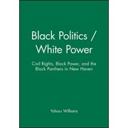 Black Politics / White Power: Civil Rights, Black Power, and the Black Panthers in New Haven (Paperback)