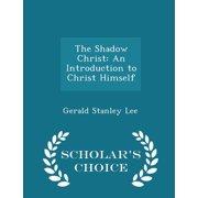 The Shadow Christ : An Introduction to Christ Himself - Scholar's Choice Edition