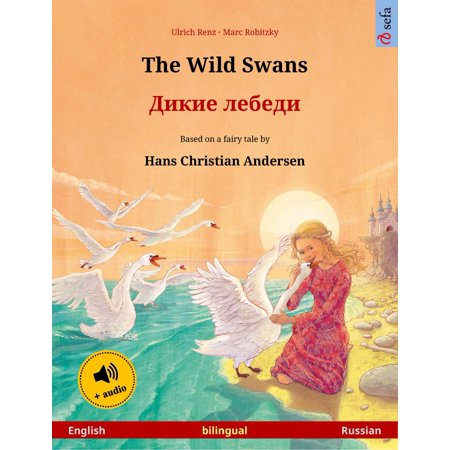 The Wild Swans – Дикие лебеди (English – Russian). Bilingual children's book based on a fairy tale by Hans Christian Andersen, age 4-5 and up, with audiobook for download - (1t3 Base)