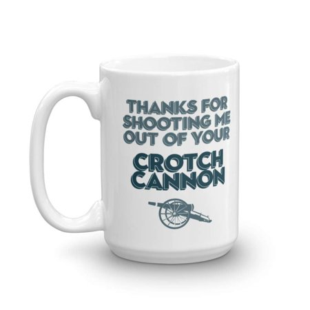 Thanks For Shooting Me Out Of Your Crotch Cannon Coffee & Tea Gift Mug, Best Gift for a New, Expecting, Young & Old Mother from a Daughter or Son