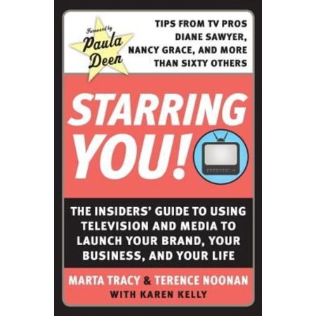 Starring You   The Insiders Guide To Using Television And Media To Launch Your Brand  Your Business  And Your Life