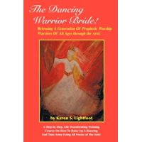 The Dancing Warrior Bride! : Releasing a Generation of Prophetic Worship Warriors of All Ages Through the Arts!