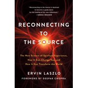 Reconnecting to The Source : The New Science of Spiritual Experience, How It Can Change You, and How It Can Transform the World