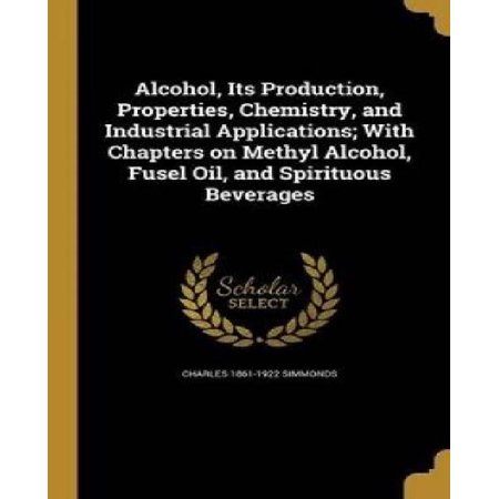 Alcohol  Its Production  Properties  Chemistry  And Industrial Applications  With Chapters On Methyl Alcohol  Fusel Oil  And Spirituous Beverages