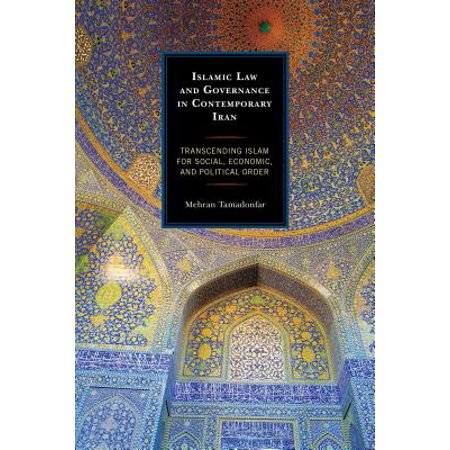 Islamic Law and Governance in Contemporary Iran : Transcending Islam for Social, Economic, and Political Order
