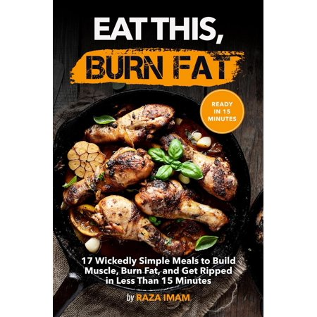 Eat This, Burn Fat: 17 Wickedly Simple Meals to Build Muscle, Burn Fat, and Get Ripped - (Workouts To Get Ripped And Build Muscle)