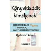 Könyvkiadók kíméljenek!: Online könyvek kiadása ingyen a Libri, Bookline, Google Play és más könyvesboltokban – Gyakorlati kalauz - eBook