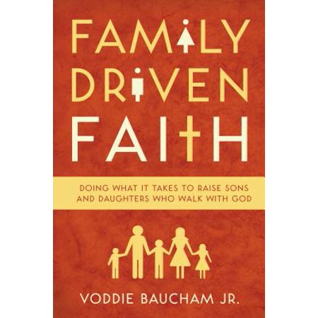 Family Driven Faith : Doing What It Takes to Raise Sons and Daughters Who Walk with
