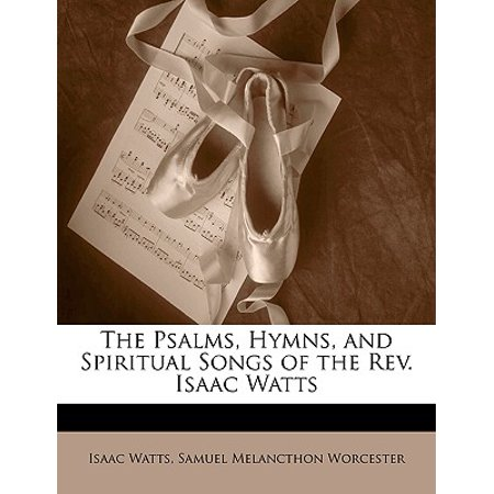 Isaac Watts Hymn (The Psalms, Hymns, and Spiritual Songs of the REV. Isaac Watts )