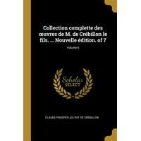 Collection Complette Des Oeuvres de M. de Cr�billon Le Fils. ... Nouvelle �dition. of 7; Volume 6 Paperback