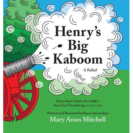 Henry's Big Kaboom : Henry Knox Claims the Artillery from Fort Ticonderoga, 1775-1776. a Ballad. - Fort Henry Halloween