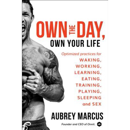 Own the Day, Own Your Life: Optimized Practices for Waking, Working, Learning, Eating, Training, Playing, Sleeping, and