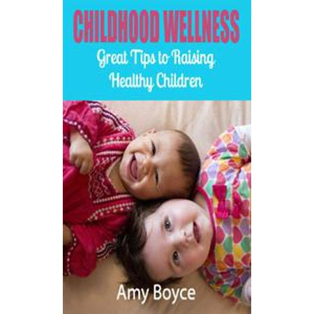 Childhood Wellness: Great Tips to Raising Healthy Children - eBook