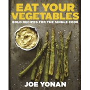Eat Your Vegetables : Bold Recipes for the Single Cook [A Cookbook]