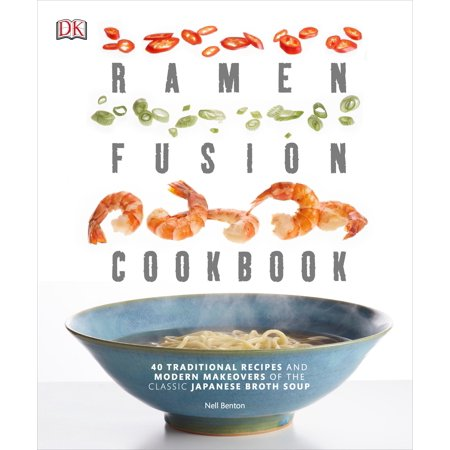 Ramen Fusion Cookbook : 40 Traditional Recipes and Modern Makeovers of the Classic Japanese Broth (Japanese Soup)