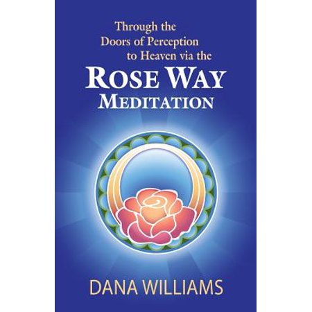 Through the Doors of Perception to Heaven Via the Rose Way Meditation :  Ascend the Sacred Chakra Stairwell, Develop Psychic Abilities, Spiritual