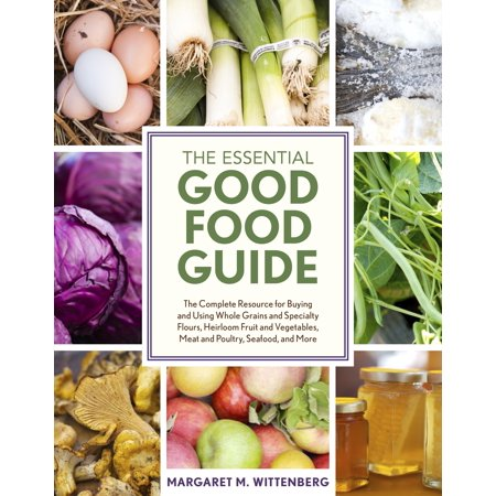 The Essential Good Food Guide : The Complete Resource for Buying and Using Whole Grains and Specialty Flours, Heirloom Fruit and Vegetables, Meat and Poultry, Seafood, and