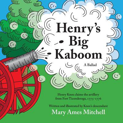 Henry's Big Kaboom : Henry Knox Claims the Artillery from Fort Ticonderoga, 1775-1776. a Ballad - Fort Henry Halloween
