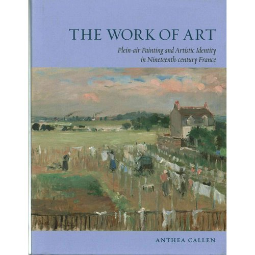 The Work of Art : Plein Air Painting and Artistic Identity in Nineteenth-Century France