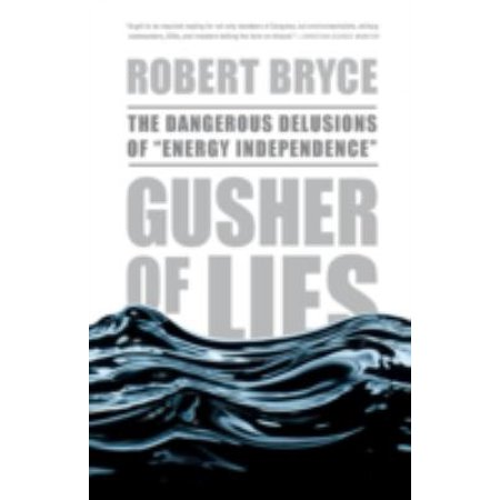 Gusher Of Lies  The Dangerous Delusions Of  Energy Independence
