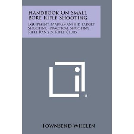 Handbook on Small Bore Rifle Shooting : Equipment, Marksmanship, Target Shooting, Practical Shooting, Rifle Ranges, Rifle Clubs