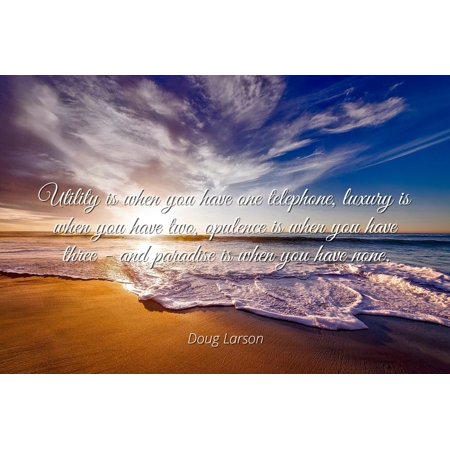 Doug Larson - Famous Quotes Laminated POSTER PRINT 24x20 - Utility is when you have one telephone, luxury is when you have two, opulence is when you have three - and paradise is when you have none.