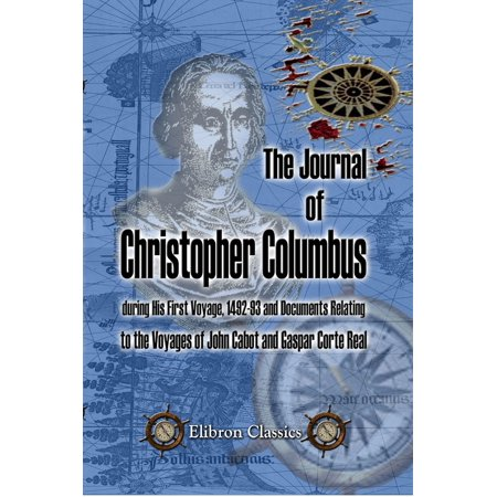 The Journal of Christopher Columbus (during His First Voyage, 1492-93) and Documents Relating to the Voyages of John Cabot and Gaspar Corte Real. -