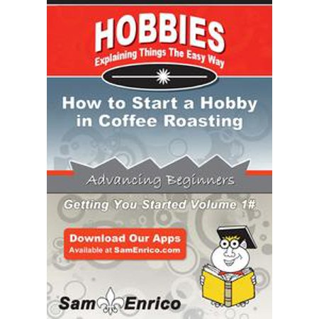 How to Start a Hobby in Coffee Roasting - eBook