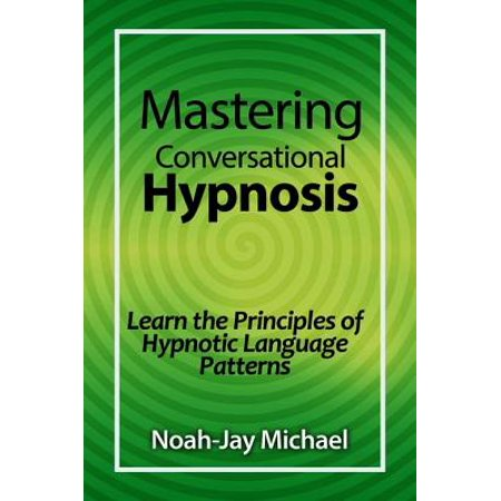 Mastering Conversational Hypnosis: Learn the Principles of Hypnotic Language Patterns - eBook
