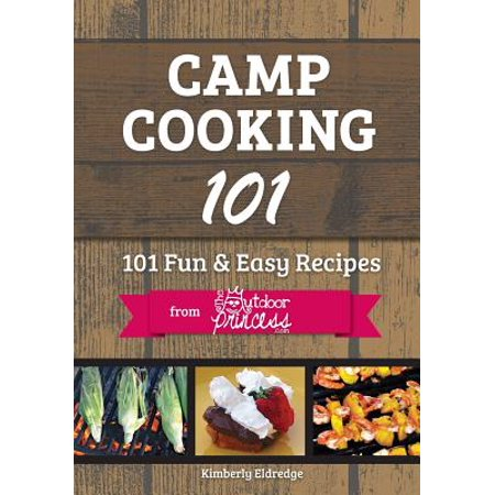 Camp Cooking 101: 101 Fun & Easy Recipes from the Outdoor Princess by
