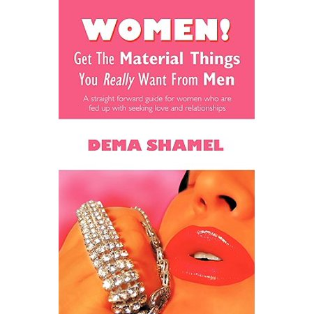 - Women! Get the Material Things You Really Want from Men : A Straight Forward Guide for Women Who Are Fed Up with Seeking Love and Relationships